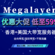 Megalayer八月促销 香港美国大带宽服务器低至599元
